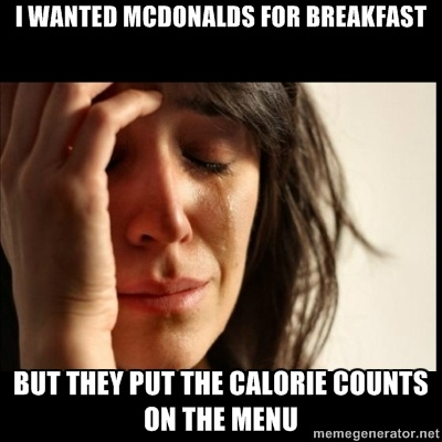 First world Problems II - i wanted mcdonalds for breakfast but they put the calorie counts on the menuk