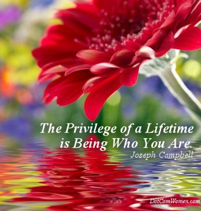 The privilege of a lifetime is being who you are. -Joseph Campbell