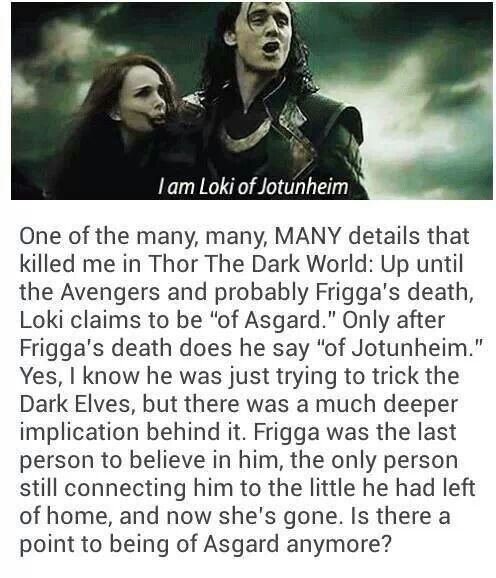 You killed my feeeeels!:((( But you have a point....I suppose Frigga was the last connection between Loki and Asgard, with her gone he no longer consider himself Asgardian...