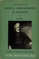 A TREATISE ON THE MEDICAL JURISPRUDENCE OF INSANITY ~ Isaac Ray ~ Harvard University Press ~ 1962