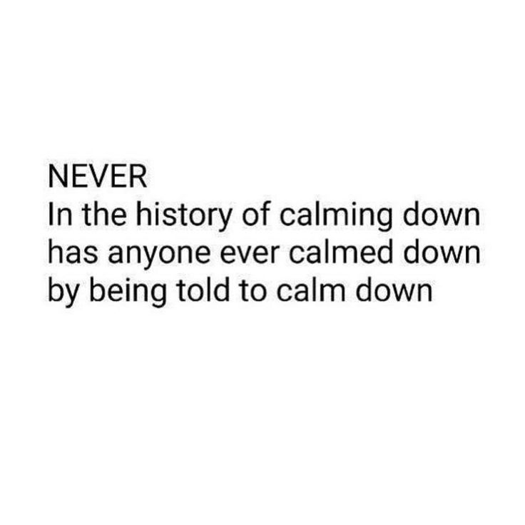 Never in the history of calming down has anyone ever calmed down by being told to calm down.