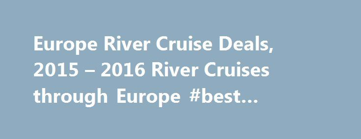Europe River Cruise Deals, 2015 – 2016 River Cruises through Europe #best #cheap #vacations http://travel.remmont.com/europe-river-cruise-deals-2015-2016-river-cruises-through-europe-best-cheap-vacations/  #europe travel deals # River Cruise Deals to Europe Be enchanted by the beautiful scenery of France, Germany, Hungary and more as you sail along Europe's most famed rivers. From the old world castles that sit atop hills to the fragrant vineyards that span acres, there really is nothing…