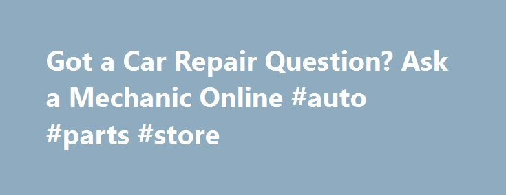 Got a Car Repair Question? Ask a Mechanic Online #auto #parts #store http://auto.remmont.com/got-a-car-repair-question-ask-a-mechanic-online-auto-parts-store/  #auto repair questions # Got a Car Repair Question? Ask a Mechanic Online Now If you're looking for answers to your car repair questions, find out where you can ask a mechanic online for a small fee or even for free. Asking a mechanic online is a quick and convenient way to resolve many auto [...]Read More...The post Got a Car Repair…