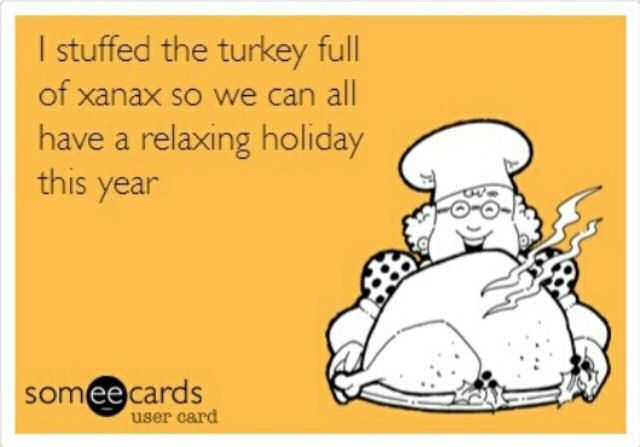 I Stuffed The Turkey with Xanax. One can only hope. Definitely not looking forward to another year with certain weirdos. The stress is not worth it.