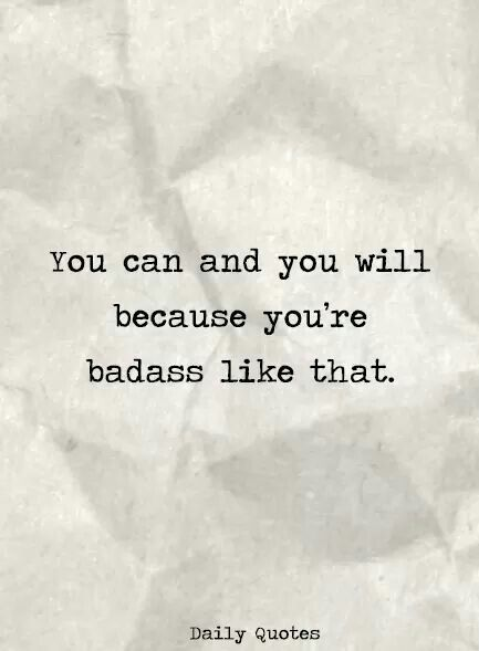 You're bad-ass and don't give up on you!