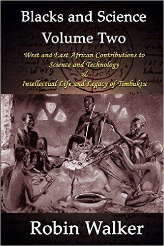 Blacks and Science Volume Two: West and East African Contributions to Science and Technology AND Intellectual Life and Legacy of Timbuktu: Mr Robin Walker: 9781492996231: Amazon.com: Books