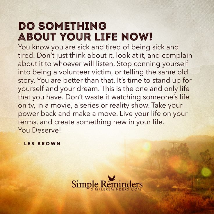 Do something about your life now. You know you are sick and tired of being sick and tired. Don't just think about it, look at it, and complain about it to whoever will listen. Stop conning yourself into being a volunteer victim, or telling the same old story. You are better than that. It's time to stand up for yourself and your dream. This is...