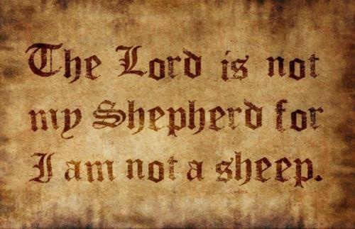 The Lord is not my shepherd for I am not a sheep.