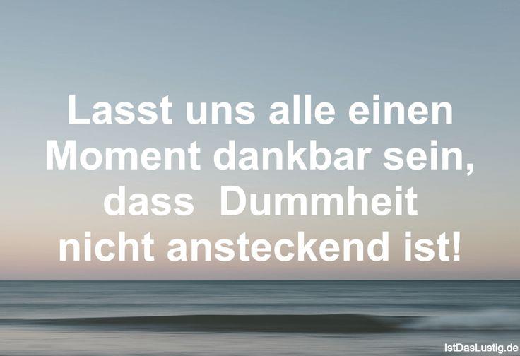 Lasst uns alle einen Moment dankbar sein, dass Dummheit nicht ansteckend ist! ... gefunden auf https://www.istdaslustig.de/spruch/1478 #lustig #sprüche #fun #spass