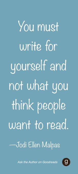 Write for yourself and not what you think people want to read. --Author Jodie Ellen Malpas #AskTheAuthor on Goodreads