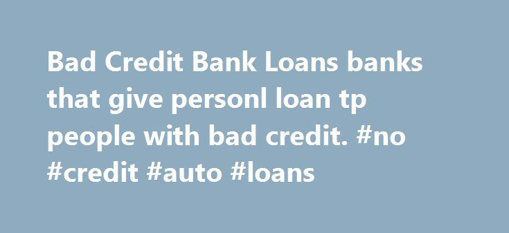Bad Credit Bank Loans banks that give personl loan tp people with bad credit. #no #credit #auto #loans http://loan-credit.nef2.com/bad-credit-bank-loans-banks-that-give-personl-loan-tp-people-with-bad-credit-no-credit-auto-loans/  #loans for bad credit people # Bad Credit Bank Loans It should be well understood by people that if not one place there are several lenders that are ready to sponsor people who have a bad credit history. But while taking a bad credit bank loan you should always…