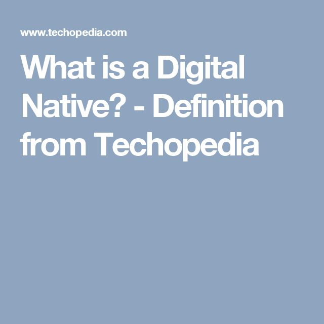 What is a Digital Native? - Definition from Techopedia