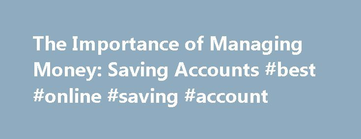 The Importance of Managing Money: Saving Accounts #best #online #saving #account http://savings.remmont.com/the-importance-of-managing-money-saving-accounts-best-online-saving-account/  The Importance of Managing Money Saving Accounts Some people open savings accounts in addition to...