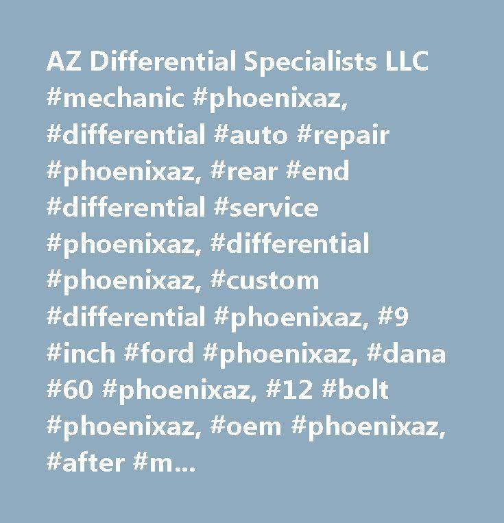 AZ Differential Specialists LLC #mechanic #phoenixaz, #differential #auto #repair #phoenixaz, #rear #end #differential #service #phoenixaz, #differential #phoenixaz, #custom #differential #phoenixaz, #9 #inch #ford #phoenixaz, #dana #60 #phoenixaz, #12 #bolt #phoenixaz, #oem #phoenixaz, #after #market #parts #phoenixaz, #rear #end #phoenixaz, #posi #phoenixaz…