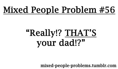 ...Mixed People Problems. I cannot tell you how many times growing up I was asked this question.