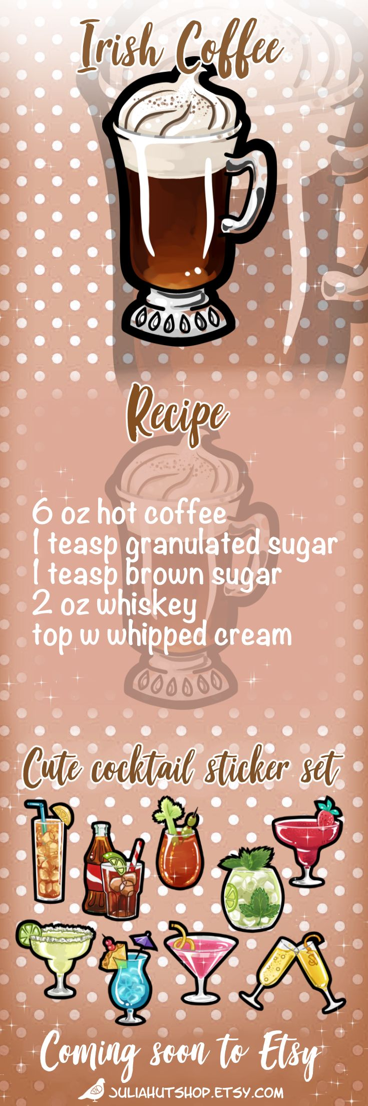 Recipe for Irish Coffee  6 oz hot fresh coffee 1 teaspoon granulated white sugar 1 teaspoon brown sugar 2 oz whiskey top with fresh whipped cream  This cocktail image is part of a sticker set, available soon from my Etsy sticker shop! #cocktailrecipe #stickerlove #brunchcocktails #plannerstickers #irishcoffee irish coffee cute cocktails sticker design etsy shop #shopowner