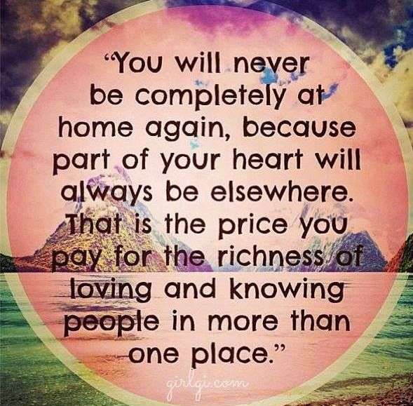 You will never be completely at home again, because a part of your heart will always be elsewhere. That is the price you pay for the richness of loving and knowing people in more than one place