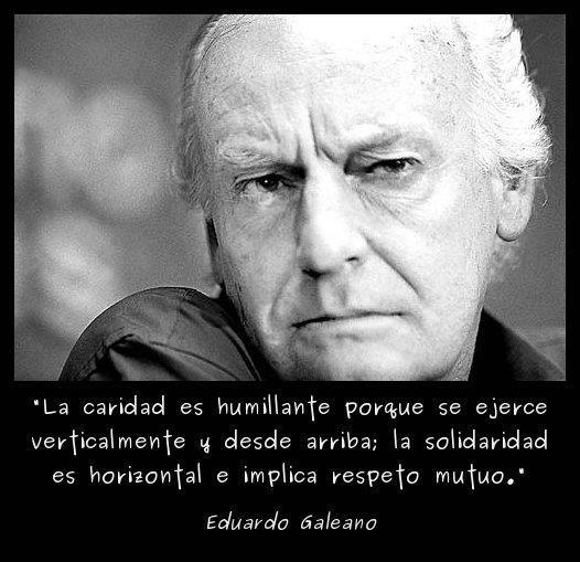 la caridad es humillante porque se ejerce verticalmente y desde arriba - la solidaridad es horizontal e implica respeto mutuo - eduardo gale...