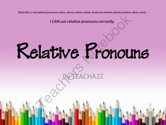 Relative Pronouns PowerPoint and More!!! 4th Grade Common Core Standard from TEACHa2z on TeachersNotebook.com -  (45 pages)  - This product consists of: a 33 page Powerpoint (Powerpoint 2007) with four mini-lessons, 4 independent practice sheets, a student learning map, and a quiz. Each mini-lesson is set up with an opening, work session, and a closing. This teaches students to i