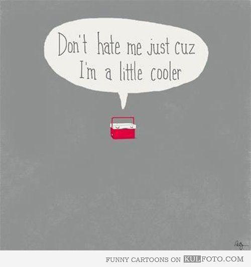 just a little . . . cooler