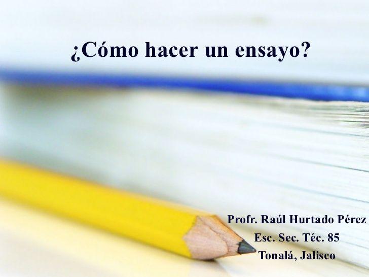 ¿ Cómo   hacer  un  ensayo ? Profr. Raúl Hurtado Pérez Esc. Sec. Téc. 85 Tonalá, Jalisco