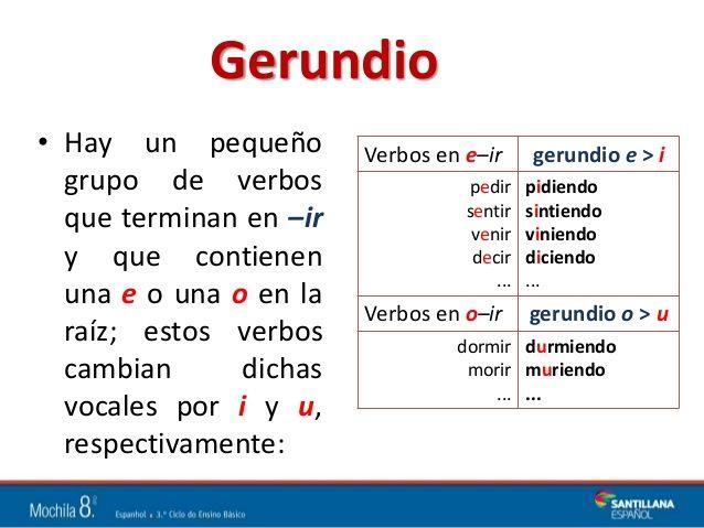 Gerundio  • Hay un pequeño  grupo de verbos  que terminan en –ir  y que contienen  una e o una o en la  raíz; estos verbos  cambi...