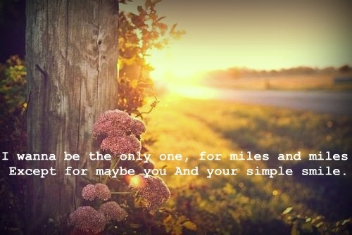i wanna be the only one, for miles & miles. except maybe you and your simple smile - dixie chicks