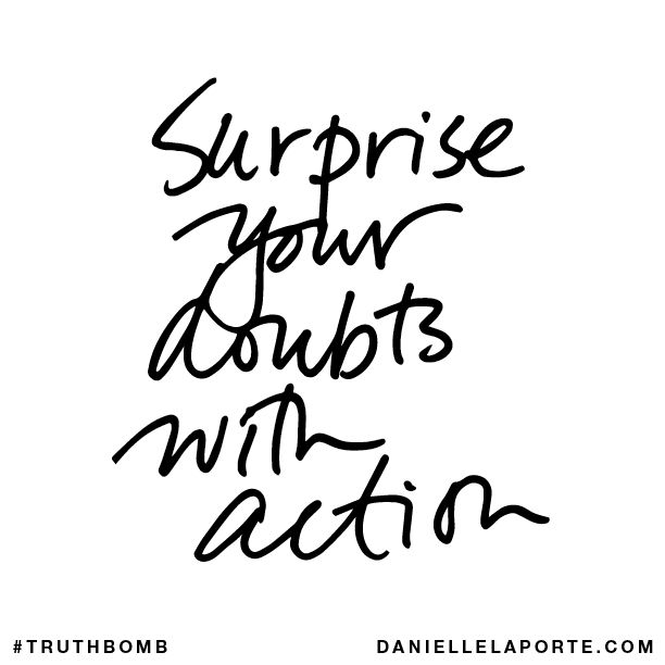 Surprise your doubts with action. Subscribe: DanielleLaPorte.com #Truthbomb #Words #Quotes