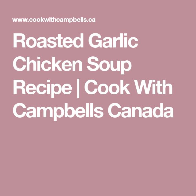 Roasted Garlic Chicken Soup Recipe | Cook With Campbells Canada