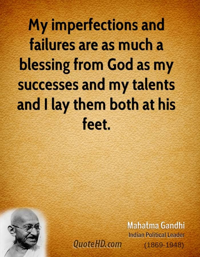 My imperfections and failures are as much a blessing from God as my successes and my talents ~ Mahatma Gandhi