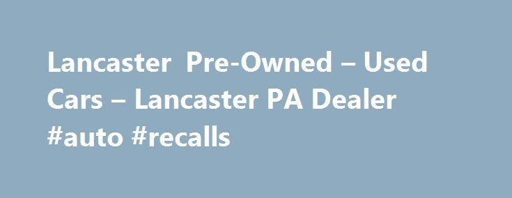 Lancaster Pre-Owned – Used Cars – Lancaster PA Dealer #auto #recalls http://england.remmont.com/lancaster-pre-owned-used-cars-lancaster-pa-dealer-auto-recalls/  #used cars dealerships # Lancaster Pre-Owned – Lancaster PA, 17601 YOU PREMIER AUTO DEALER THAT DEALS WITH GOOD CREDIT BAD CREDIT AND ALL TYPES OF CREDIT IN BETWEEN. WE ARE ONE OF LANCASTER COUNTY PREFERRED BAD CREDIT LENDER. WE OFFER ALL MAKES AND MODELS SUCH AS FORD CHEVY CHEVROLET LINCOLN DODGE RAM CHRYSLER AUDI BMW LEXUS MERCEDES…