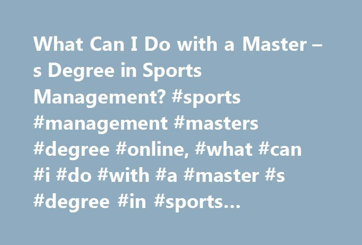 What Can I Do with a Master – s Degree in Sports Management? #sports #management #masters #degree #online, #what #can #i #do #with #a #master #s #degree #in #sports #management? http://solomon-islands.remmont.com/what-can-i-do-with-a-master-s-degree-in-sports-management-sports-management-masters-degree-online-what-can-i-do-with-a-master-s-degree-in-sports-management/  # What Can I Do with a Master's Degree in Sports Management? The business side of the sports industry allows workers to…