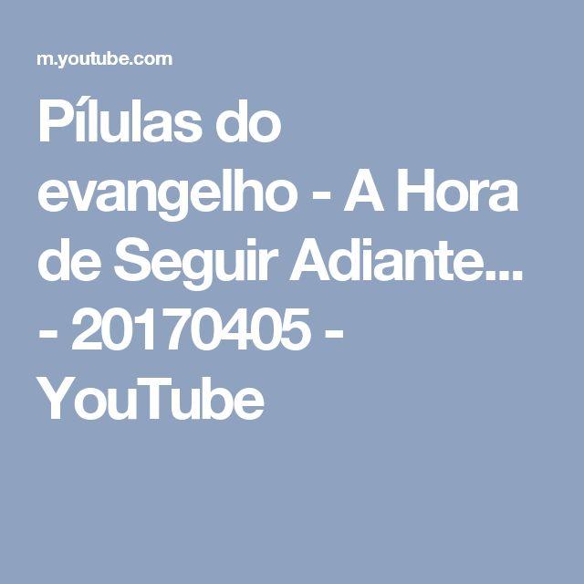 Pílulas do evangelho - A Hora de Seguir Adiante...  - 20170405 - YouTube