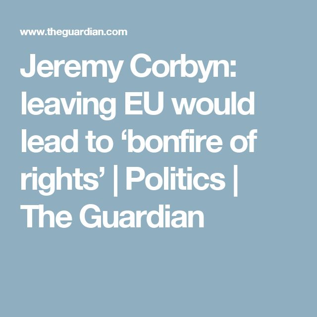 Jeremy Corbyn: leaving EU would lead to 'bonfire of rights' | Politics | The Guardian