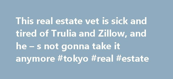 This real estate vet is sick and tired of Trulia and Zillow, and he – s not gonna take it anymore #tokyo #real #estate http://real-estate.remmont.com/this-real-estate-vet-is-sick-and-tired-of-trulia-and-zillow-and-he-s-not-gonna-take-it-anymore-tokyo-real-estate/  #trulia real estate # This real estate vet is sick and tired of Trulia and Zillow, and he s not gonna take it anymore The battle over online real estate listings is starting to heat up again. Jim Abbott, president of the Abbott…