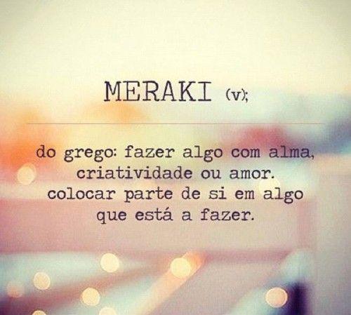 MERAKI (do grego) - Fazer algo com alma, criatividade ou amor. Colocar parte de si em algo que está a fazer...