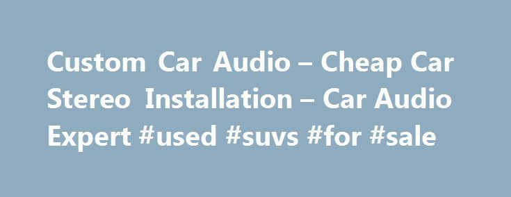 Custom Car Audio – Cheap Car Stereo Installation – Car Audio Expert #used #suvs #for #sale http://canada.remmont.com/custom-car-audio-cheap-car-stereo-installation-car-audio-expert-used-suvs-for-sale/  #cheap car audio # Custom Car Audio Changing You Car Forever For anyone who is tired of the same, boring old radio channels and non-stimulating entertainment that his or her car has to offer and wants to try out something new and exciting, customizing your car audio is the answer. Nowadays…