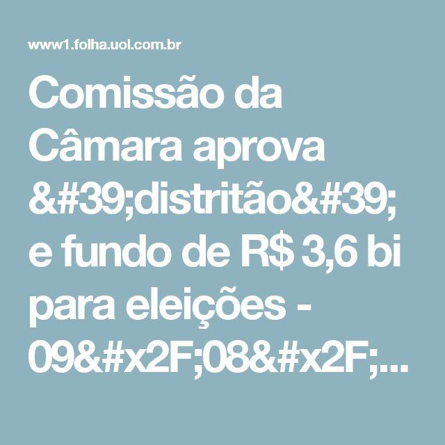 Comissão da Câmara aprova 'distritão' e fundo de R$ 3,6 bi para eleições - 09/08/2017 - Poder - Folha de S.Paulo