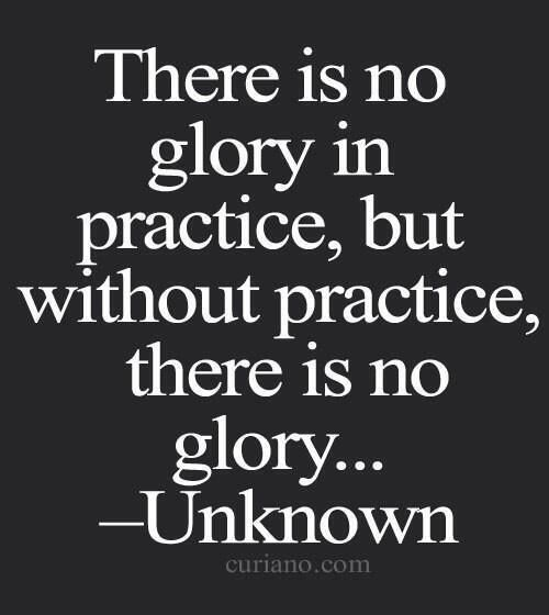 THERE IS NO GLORY IN PRACTICE, BUT WITHOUT PRACTICE, THERE IS NO GLORY... -UNKNOWN