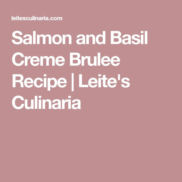 Salmon and Basil Creme Brulee Recipe | Leite's Culinaria