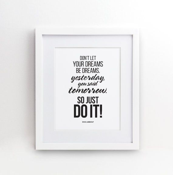Dont let your dreams be dreams. Yesterday you said tomorrow. SO JUST DO IT! A motivational and inspiration saying by Shia LaBeouf. A perfect gift