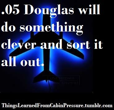 Things Learned From Cabin Pressure: Also, Douglas will sort everything out. Always. ...