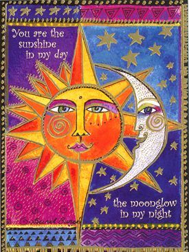 You are the sunshine in my day..........the moon glow in my night. - Laurel Burch