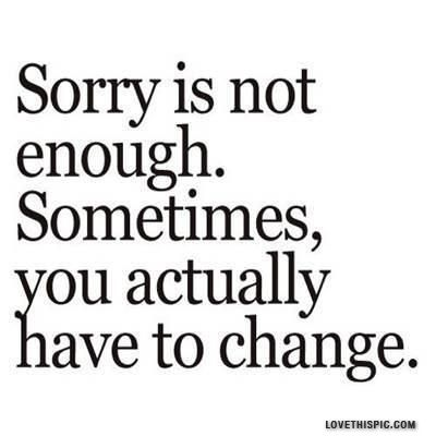 sorry doesn't fix everything. Sometimes, you need to look at your own actions...