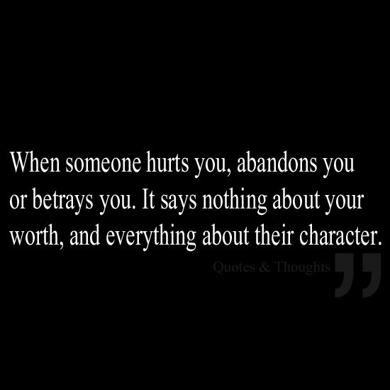 T When someone hurts you, abandons you or betrays you. It says nothing about your worth, and everything about the assholes character.