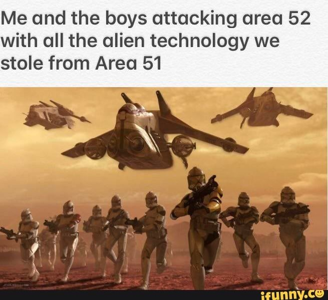 Me And The Boys Attacking Area 52 With All The Alien Technology We Stole From Area 51 Ifunny Funny Memes Star Wars Memes Funny Pictures