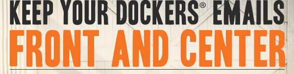 KEEP YOUR DOCKERS® EMAILS FRONT AND CENTER