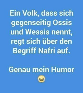 Ein Volk, das sich gegenseitig Ossis und Wessis nennt, regt sich über den Begriff Nafri auf. - Genau mein Humor!