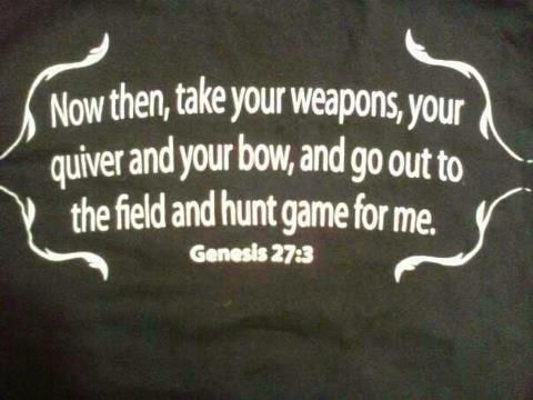Now then, take your weapons, your quiver and your bow, and go out to the field and hunt game for me. Genesis 27:3  (I love this!! <3 )