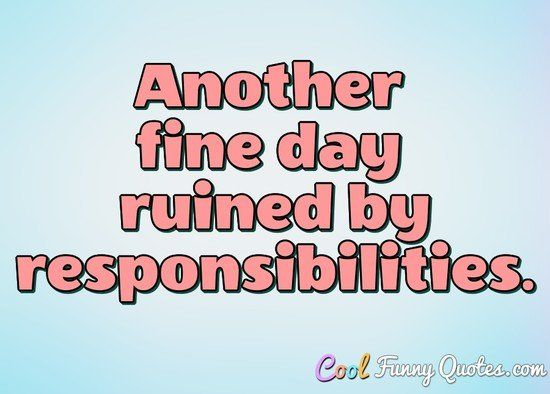 Another fine day ruined by responsibilities... #coolfunnyquotes